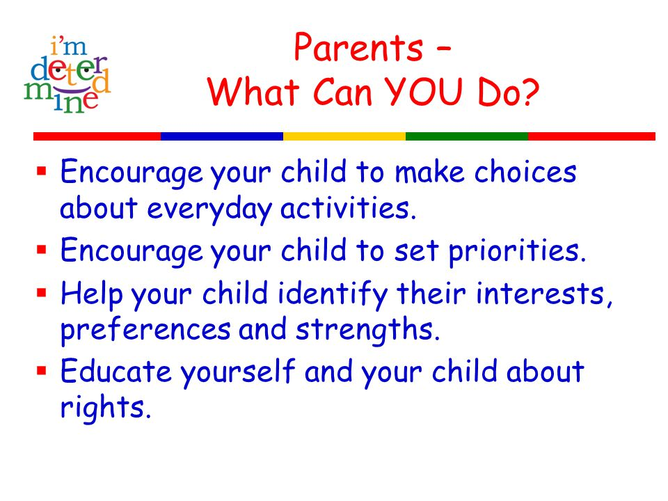 Parents – What Can YOU Do.  Encourage your child to make choices about everyday activities.