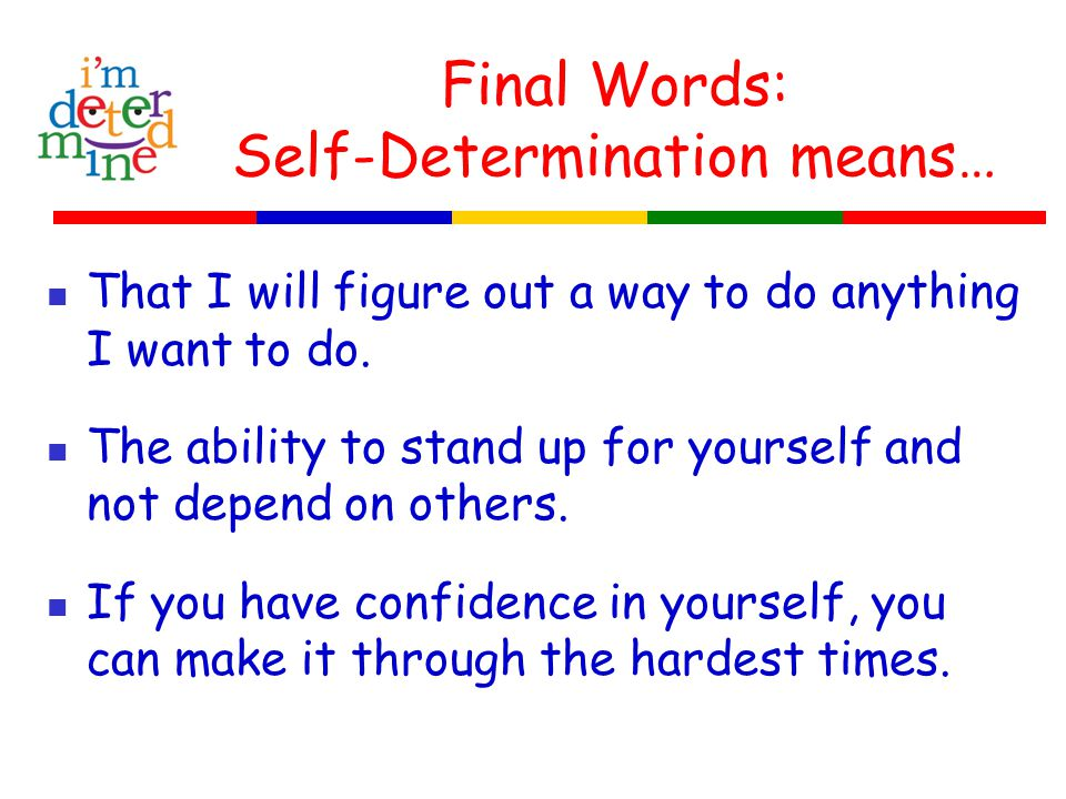 Final Words: Self-Determination means… That I will figure out a way to do anything I want to do. The ability to stand up for yourself and not depend o