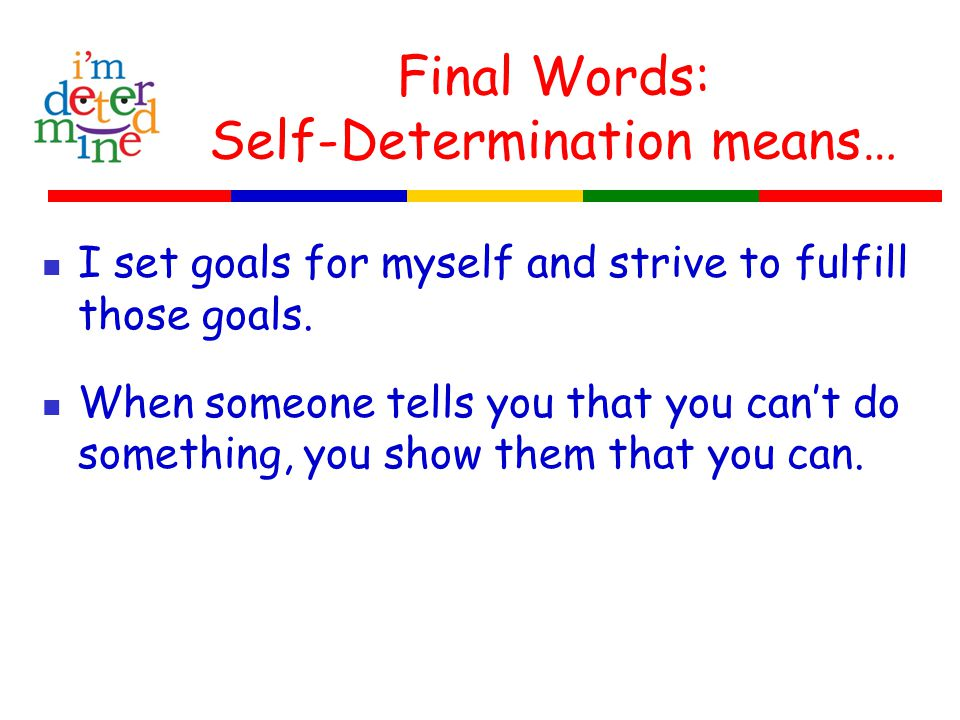 Final Words: Self-Determination means… I set goals for myself and strive to fulfill those goals.