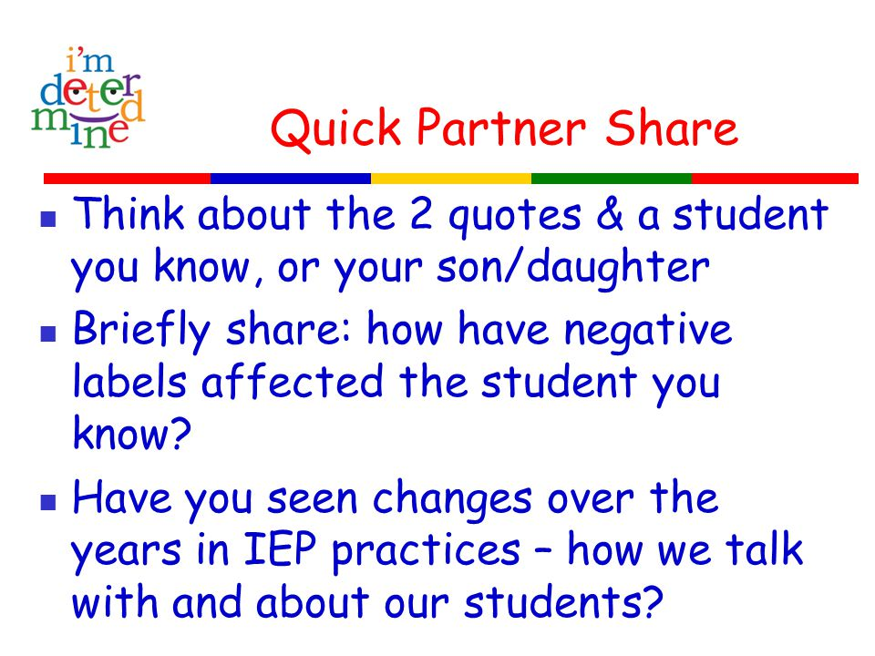 Quick Partner Share Think about the 2 quotes & a student you know, or your son/daughter Briefly share: how have negative labels affected the student you know.