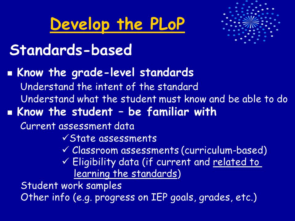 Develop the PLoP Standards-based Know the grade-level standards Understand the intent of the standard Understand what the student must know and be able to do Know the student – be familiar with Current assessment data State assessments Classroom assessments (curriculum-based) Eligibility data (if current and related to learning the standards) Student work samples Other info (e.g.