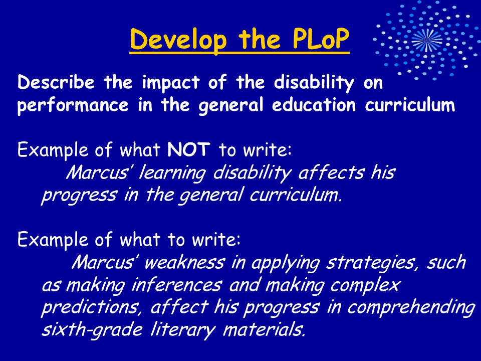 Develop the PLoP Describe the impact of the disability on performance in the general education curriculum Example of what NOT to write: Marcus' learning disability affects his progress in the general curriculum.
