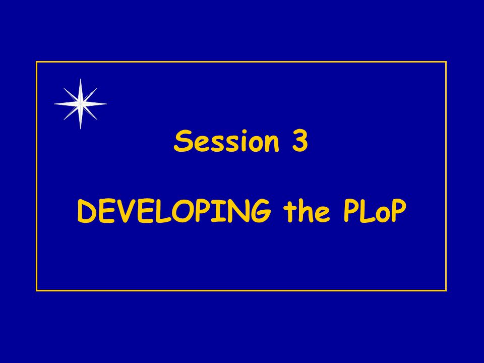 Session 3 DEVELOPING the PLoP