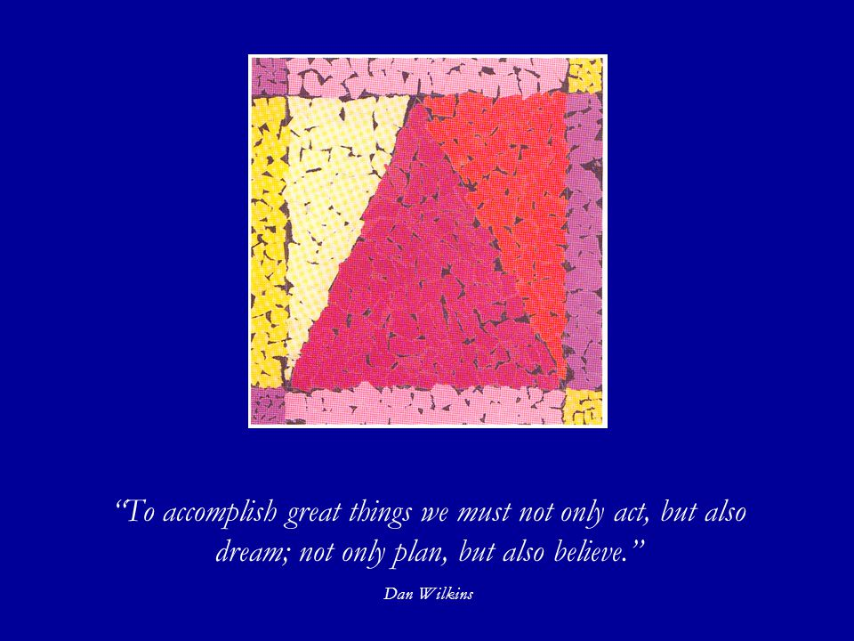 To accomplish great things we must not only act, but also dream; not only plan, but also believe. Dan Wilkins Mosaic by Robert P.
