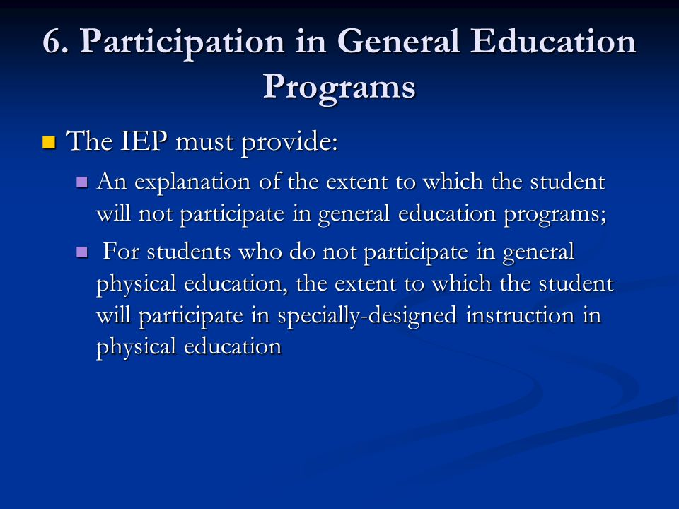 6. Participation in General Education Programs The IEP must provide: The IEP must provide: An explanation of the extent to which the student will not