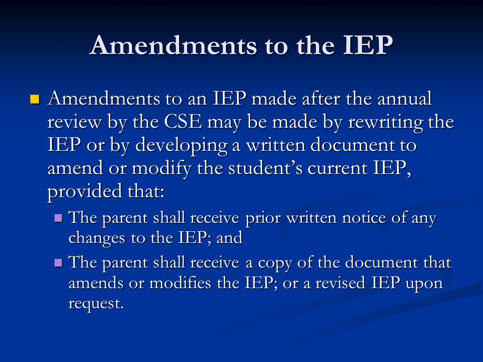 Amendments to the IEP Amendments to an IEP made after the annual review by the CSE may be made by rewriting the IEP or by developing a written documen