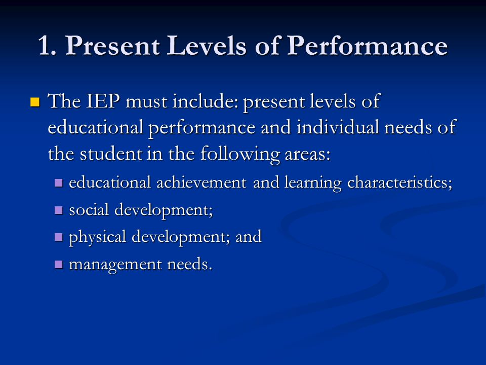 1. Present Levels of Performance The IEP must include: present levels of educational performance and individual needs of the student in the following