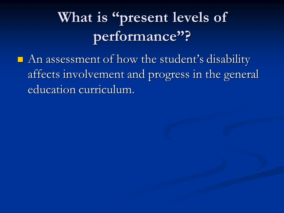 "What is ""present levels of performance""? An assessment of how the student's disability affects involvement and progress in the general education curri"