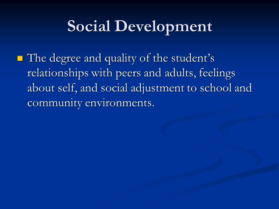 Social Development The degree and quality of the student's relationships with peers and adults, feelings about self, and social adjustment to school a