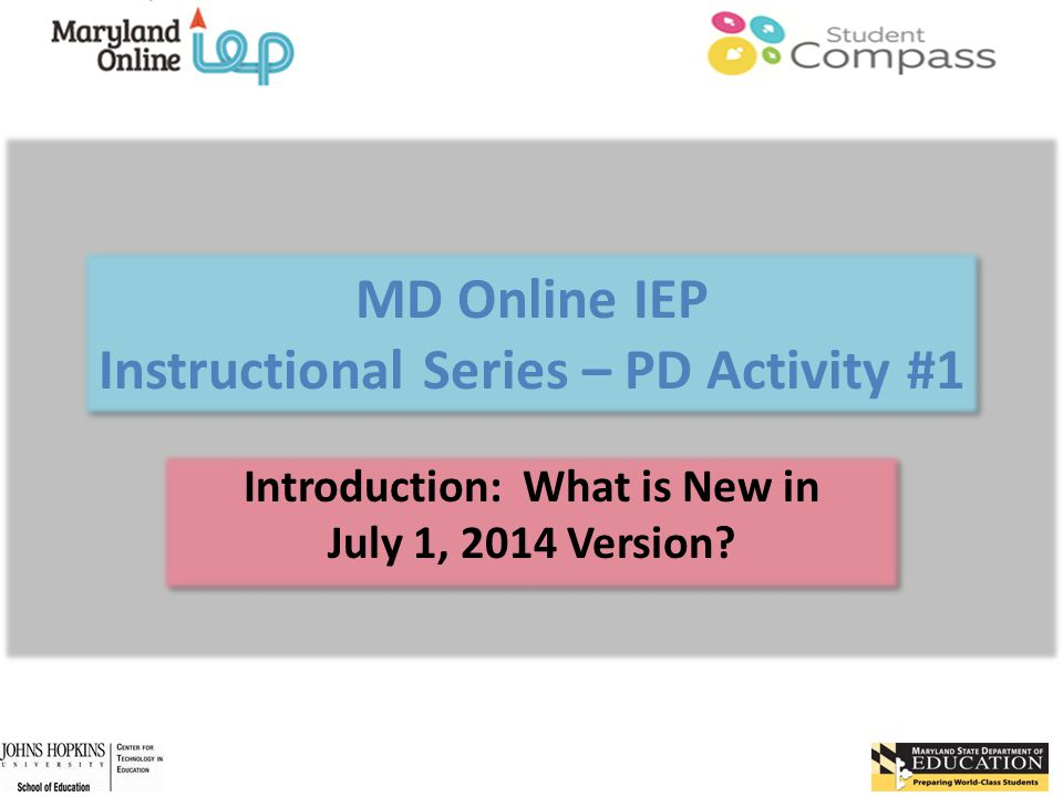 MD Online IEP Instructional Series – PD Activity #1 Introduction: What is New in July 1, 2014 Version