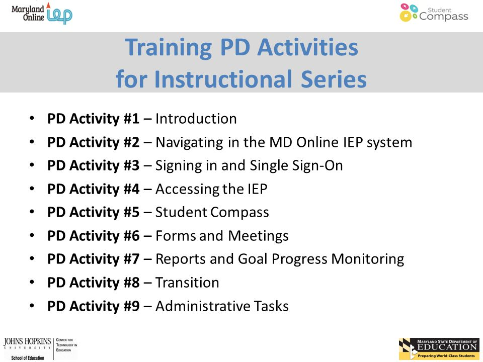 Training PD Activities for Instructional Series PD Activity #1 – Introduction PD Activity #2 – Navigating in the MD Online IEP system PD Activity #3 – Signing in and Single Sign-On PD Activity #4 – Accessing the IEP PD Activity #5 – Student Compass PD Activity #6 – Forms and Meetings PD Activity #7 – Reports and Goal Progress Monitoring PD Activity #8 – Transition PD Activity #9 – Administrative Tasks
