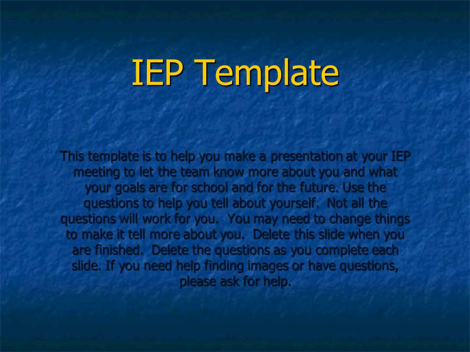 IEP Template This template is to help you make a presentation at your IEP meeting to let the team know more about you and what your goals are for scho
