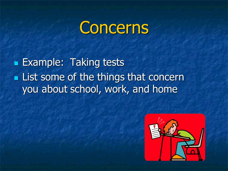 Concerns Example: Taking tests Example: Taking tests List some of the things that concern you about school, work, and home List some of the things tha