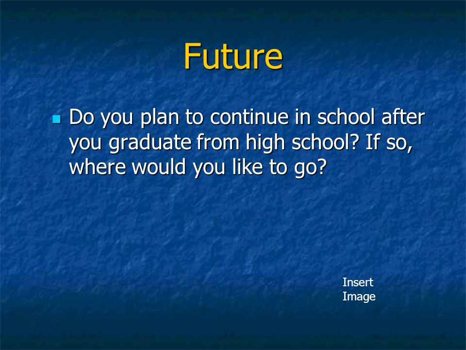 Future Do you plan to continue in school after you graduate from high school? If so, where would you like to go? Do you plan to continue in school aft