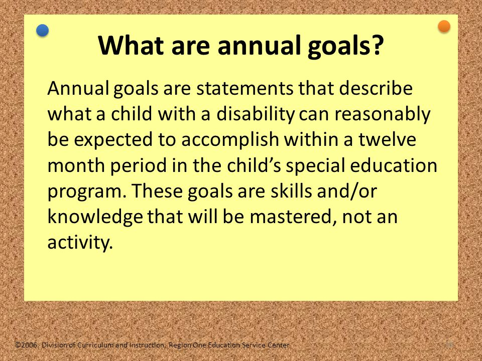 10 What are annual goals? Annual goals are statements that describe what a child with a disability can reasonably be expected to accomplish within a t