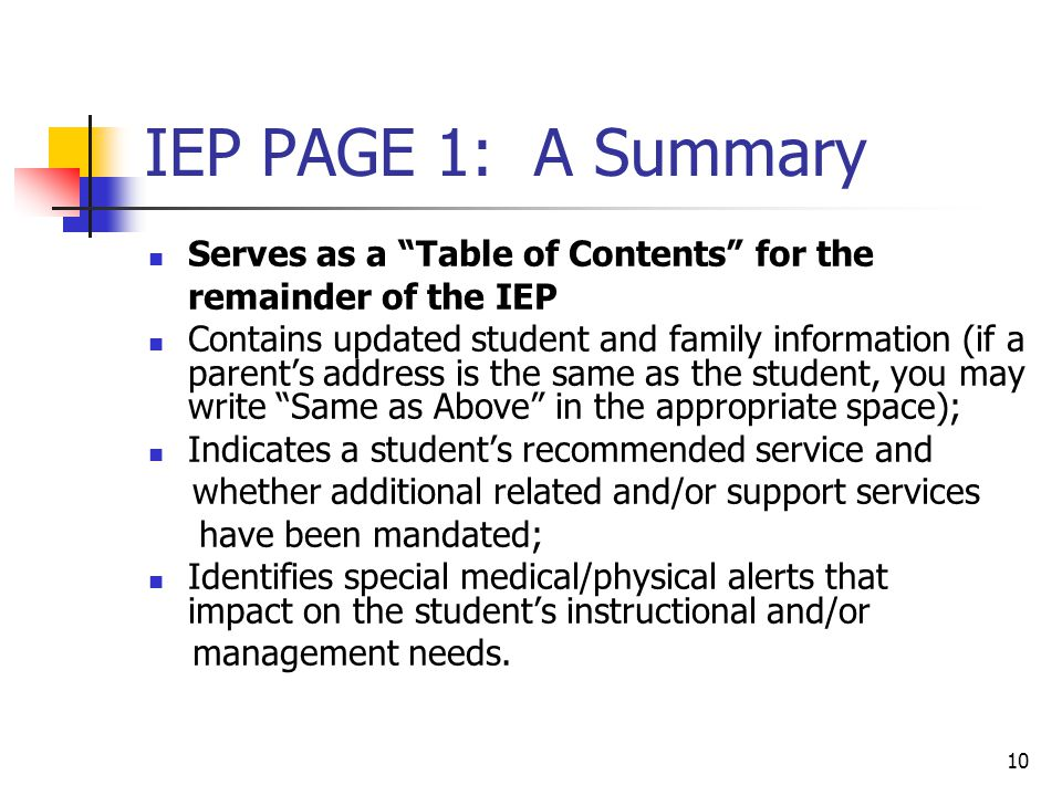 "10 IEP PAGE 1: A Summary Serves as a ""Table of Contents"" for the remainder of the IEP Contains updated student and family information (if a parent's a"