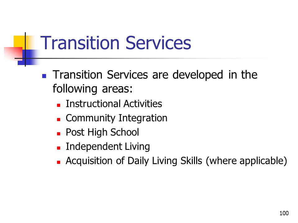 100 Transition Services Transition Services are developed in the following areas: Instructional Activities Community Integration Post High School Independent Living Acquisition of Daily Living Skills (where applicable)