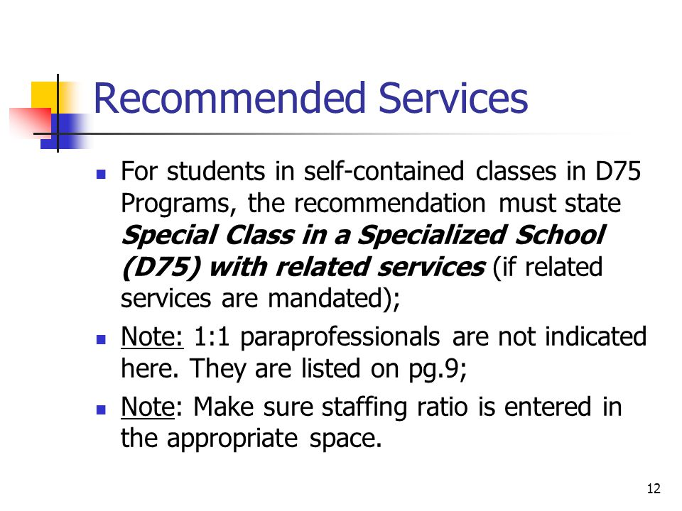 12 Recommended Services For students in self-contained classes in D75 Programs, the recommendation must state Special Class in a Specialized School (D75) with related services (if related services are mandated); Note: 1:1 paraprofessionals are not indicated here.