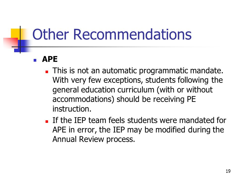 19 Other Recommendations APE This is not an automatic programmatic mandate. With very few exceptions, students following the general education curricu