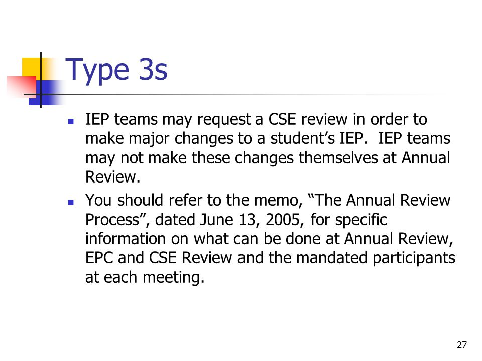 27 Type 3s IEP teams may request a CSE review in order to make major changes to a student's IEP. IEP teams may not make these changes themselves at An