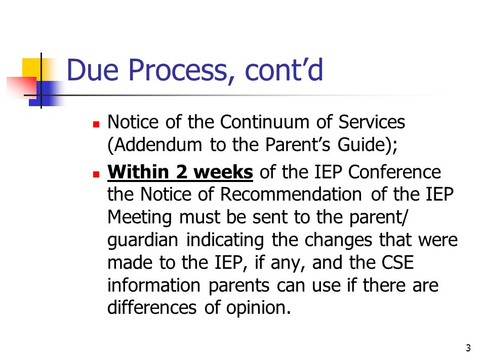 3 Due Process, cont'd Notice of the Continuum of Services (Addendum to the Parent's Guide); Within 2 weeks of the IEP Conference the Notice of Recommendation of the IEP Meeting must be sent to the parent/ guardian indicating the changes that were made to the IEP, if any, and the CSE information parents can use if there are differences of opinion.