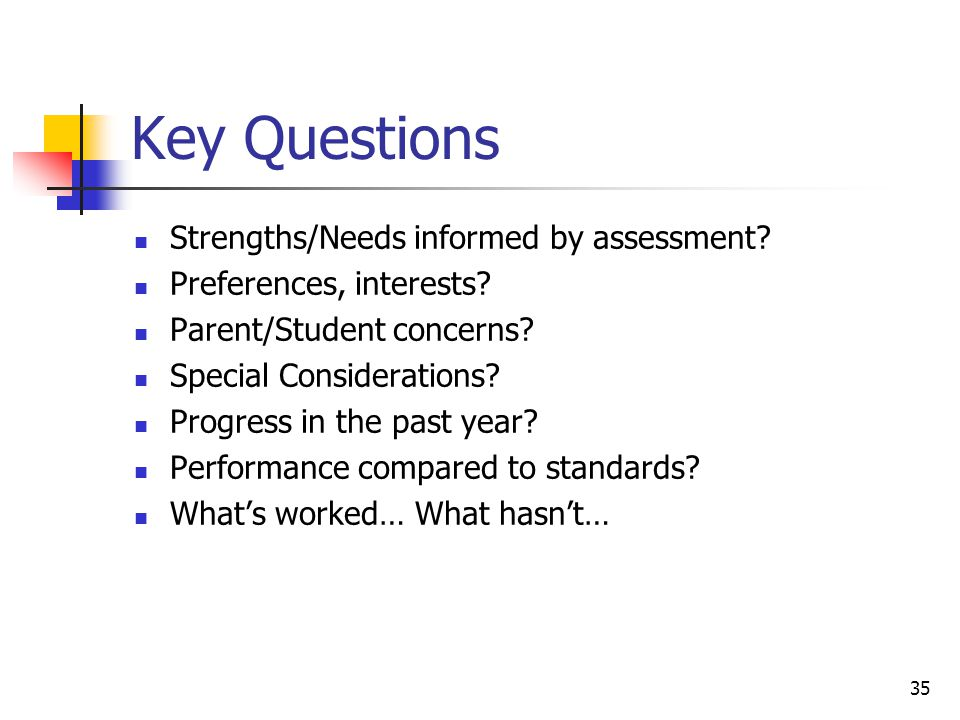 35 Key Questions Strengths/Needs informed by assessment? Preferences, interests? Parent/Student concerns? Special Considerations? Progress in the past