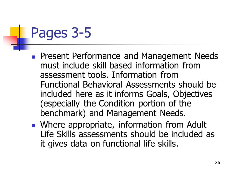 36 Pages 3-5 Present Performance and Management Needs must include skill based information from assessment tools.