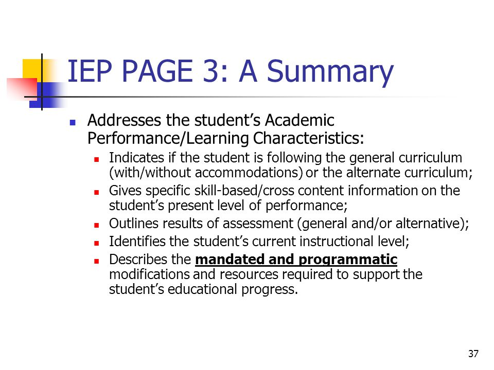 37 IEP PAGE 3: A Summary Addresses the student's Academic Performance/Learning Characteristics: Indicates if the student is following the general curriculum (with/without accommodations) or the alternate curriculum; Gives specific skill-based/cross content information on the student's present level of performance; Outlines results of assessment (general and/or alternative); Identifies the student's current instructional level; Describes the mandated and programmatic modifications and resources required to support the student's educational progress.