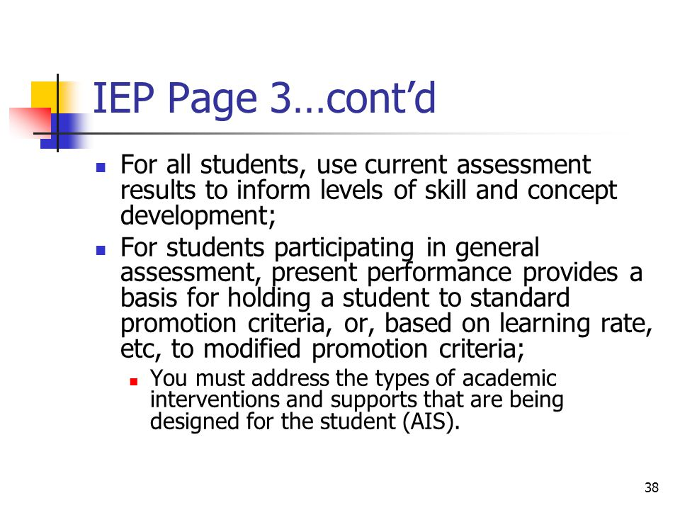 38 IEP Page 3…cont'd For all students, use current assessment results to inform levels of skill and concept development; For students participating in