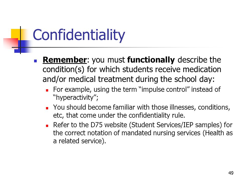 49 Confidentiality Remember: you must functionally describe the condition(s) for which students receive medication and/or medical treatment during the school day: For example, using the term impulse control instead of hyperactivity ; You should become familiar with those illnesses, conditions, etc, that come under the confidentiality rule.