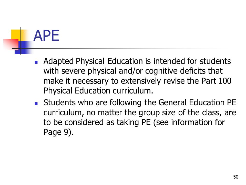 50 APE Adapted Physical Education is intended for students with severe physical and/or cognitive deficits that make it necessary to extensively revise the Part 100 Physical Education curriculum.