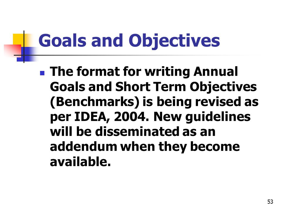 53 Goals and Objectives The format for writing Annual Goals and Short Term Objectives (Benchmarks) is being revised as per IDEA, 2004. New guidelines