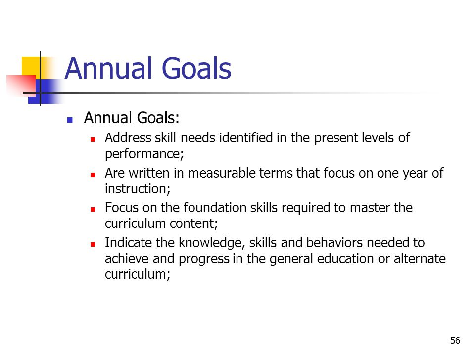 56 Annual Goals Annual Goals: Address skill needs identified in the present levels of performance; Are written in measurable terms that focus on one y