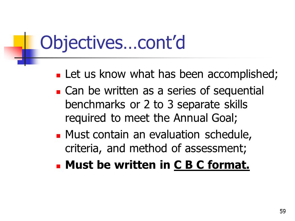 59 Objectives…cont'd Let us know what has been accomplished; Can be written as a series of sequential benchmarks or 2 to 3 separate skills required to