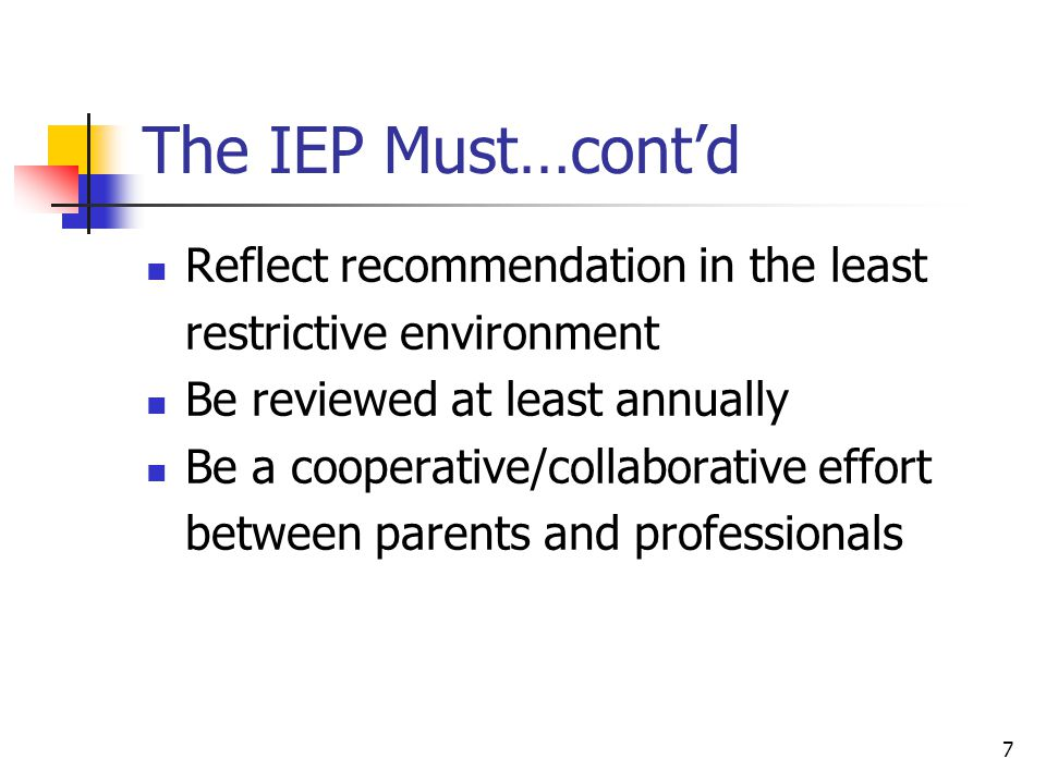 7 The IEP Must…cont'd Reflect recommendation in the least restrictive environment Be reviewed at least annually Be a cooperative/collaborative effort between parents and professionals