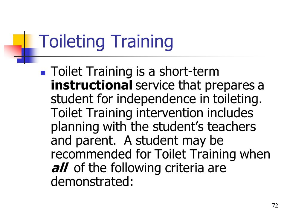 72 Toileting Training Toilet Training is a short-term instructional service that prepares a student for independence in toileting.