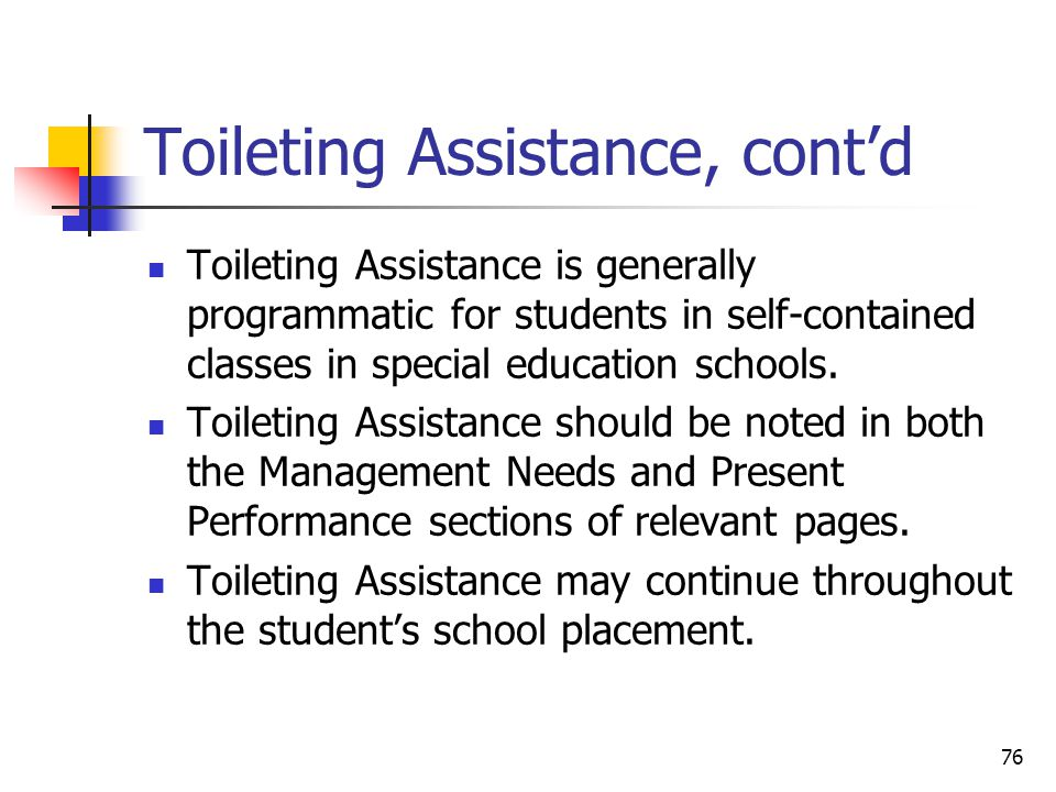 76 Toileting Assistance, cont'd Toileting Assistance is generally programmatic for students in self-contained classes in special education schools.