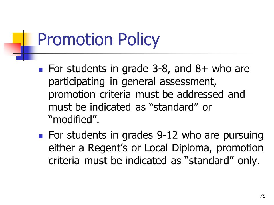 78 Promotion Policy For students in grade 3-8, and 8+ who are participating in general assessment, promotion criteria must be addressed and must be indicated as standard or modified .