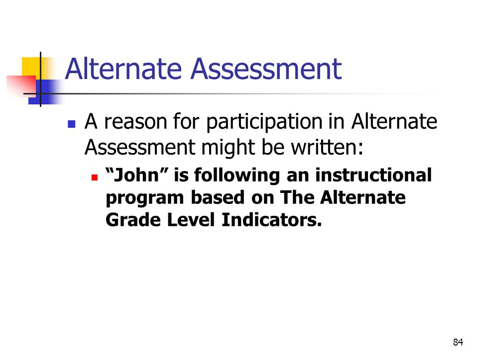 84 Alternate Assessment A reason for participation in Alternate Assessment might be written: John is following an instructional program based on The Alternate Grade Level Indicators.