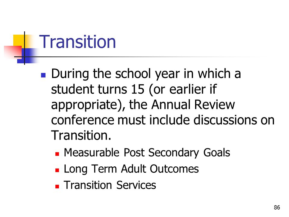 86 Transition During the school year in which a student turns 15 (or earlier if appropriate), the Annual Review conference must include discussions on Transition.