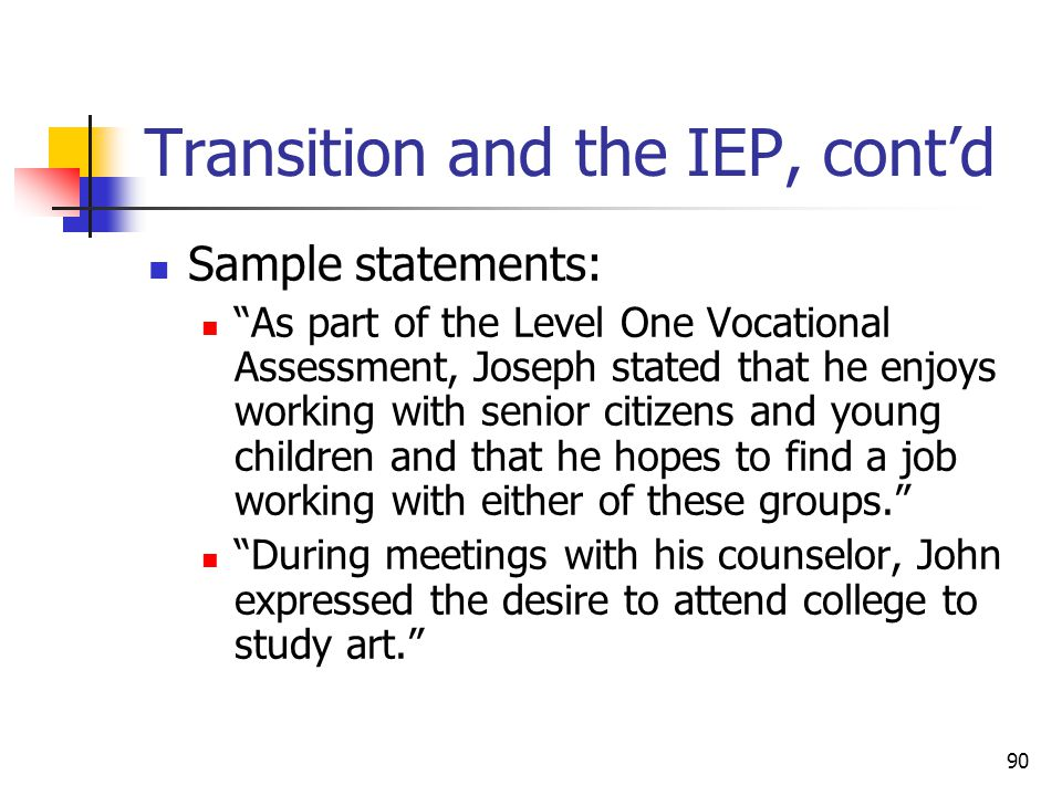 90 Transition and the IEP, cont'd Sample statements: As part of the Level One Vocational Assessment, Joseph stated that he enjoys working with senior citizens and young children and that he hopes to find a job working with either of these groups. During meetings with his counselor, John expressed the desire to attend college to study art.