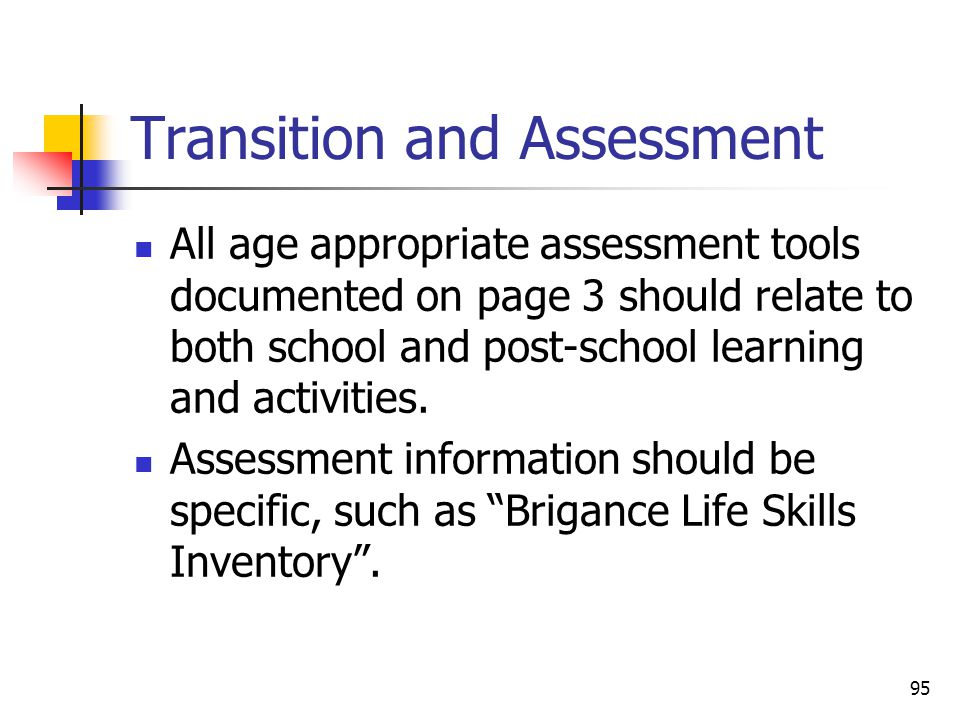 95 Transition and Assessment All age appropriate assessment tools documented on page 3 should relate to both school and post-school learning and activities.