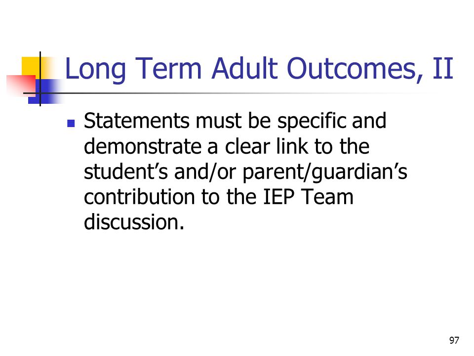 97 Long Term Adult Outcomes, II Statements must be specific and demonstrate a clear link to the student's and/or parent/guardian's contribution to the IEP Team discussion.