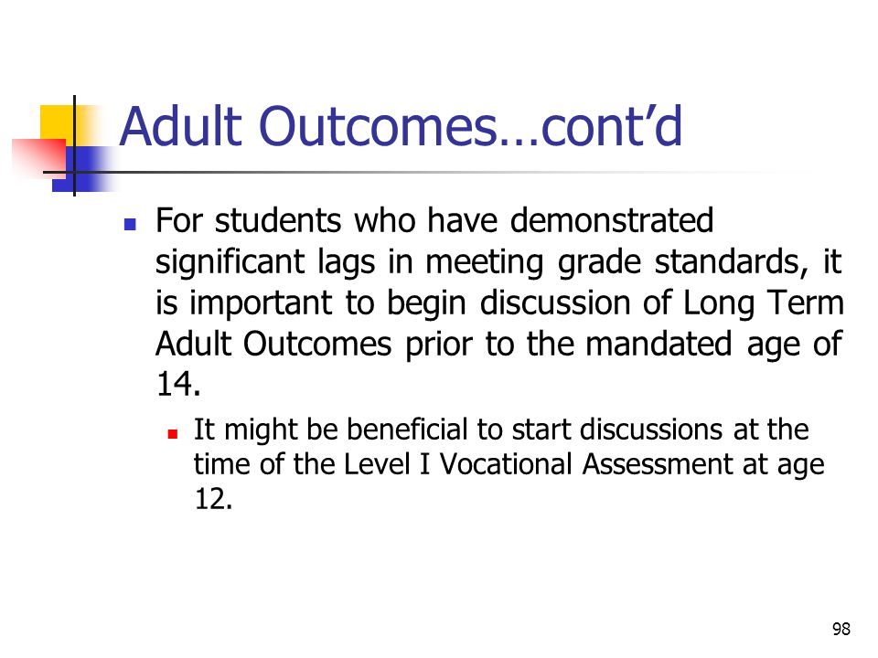 98 Adult Outcomes…cont'd For students who have demonstrated significant lags in meeting grade standards, it is important to begin discussion of Long T