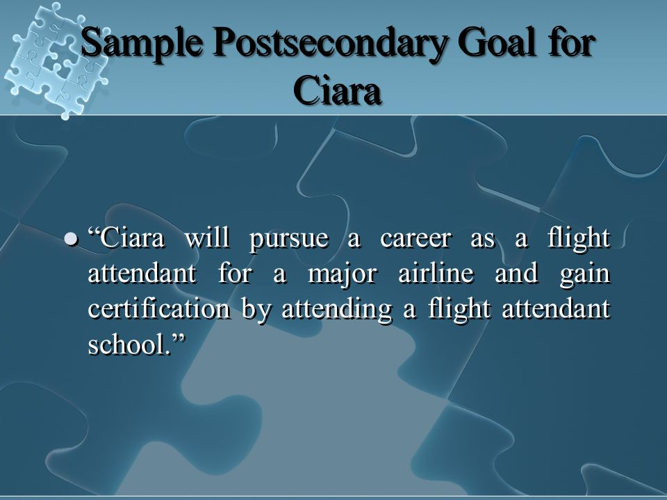 Sample Postsecondary Goal for Ciara Ciara will pursue a career as a flight attendant for a major airline and gain certification by attending a flight attendant school.