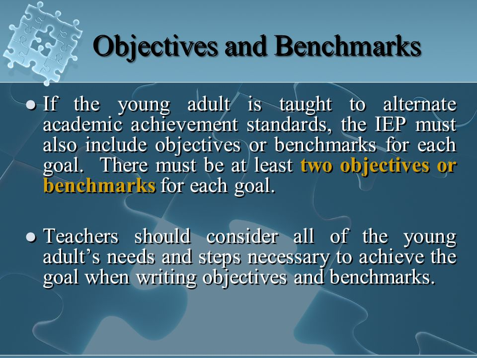 Objectives and Benchmarks If the young adult is taught to alternate academic achievement standards, the IEP must also include objectives or benchmarks for each goal.