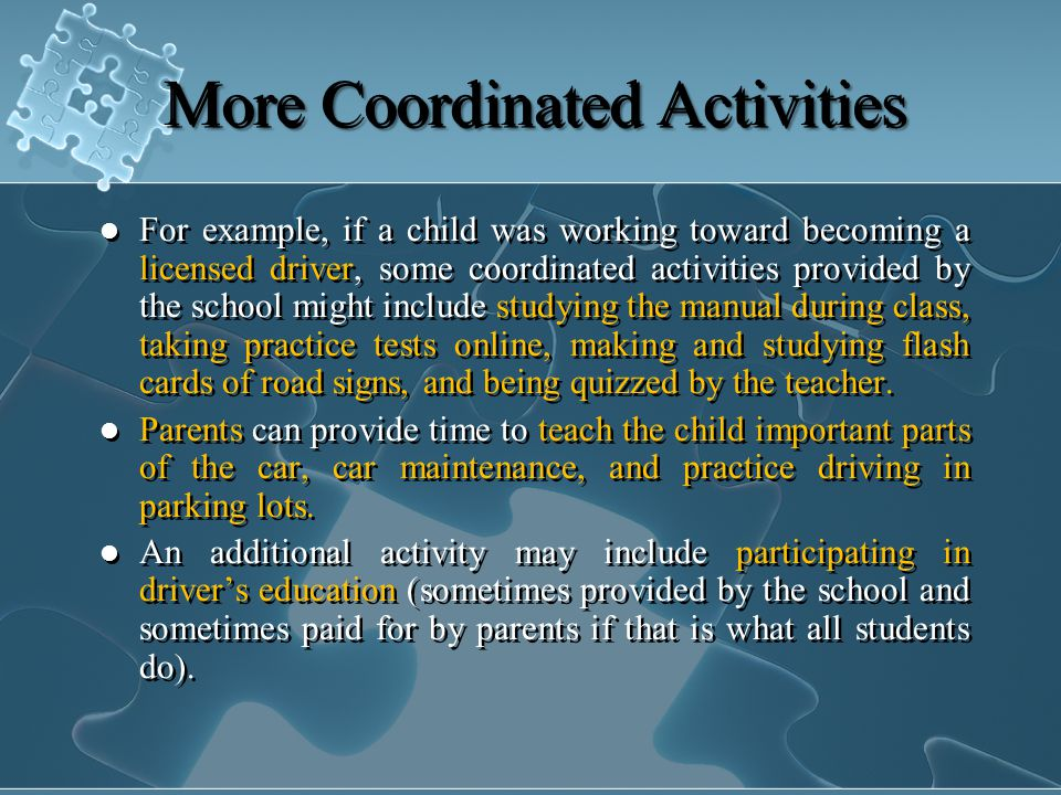 More Coordinated Activities For example, if a child was working toward becoming a licensed driver, some coordinated activities provided by the school might include studying the manual during class, taking practice tests online, making and studying flash cards of road signs, and being quizzed by the teacher.