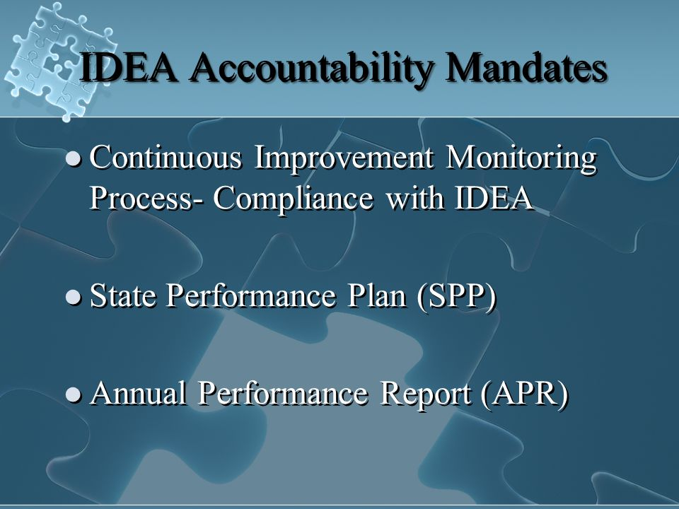IDEA Accountability Mandates Continuous Improvement Monitoring Process- Compliance with IDEA State Performance Plan (SPP) Annual Performance Report (APR) Continuous Improvement Monitoring Process- Compliance with IDEA State Performance Plan (SPP) Annual Performance Report (APR)