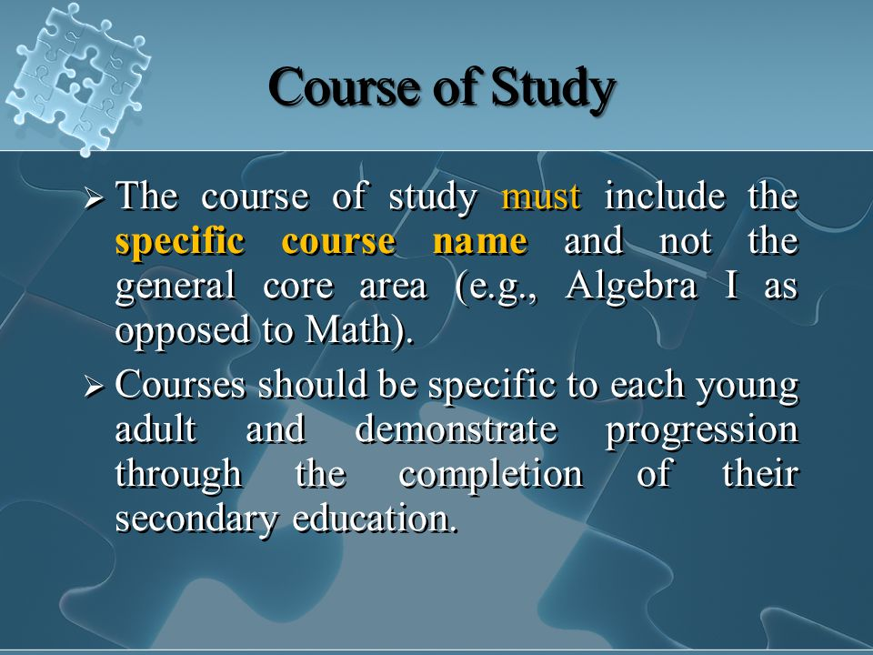 Course of Study  The course of study must include the specific course name and not the general core area (e.g., Algebra I as opposed to Math).