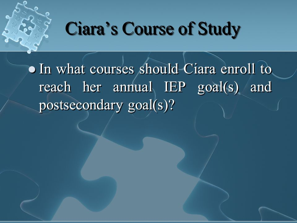 Ciara's Course of Study In what courses should Ciara enroll to reach her annual IEP goal(s) and postsecondary goal(s)